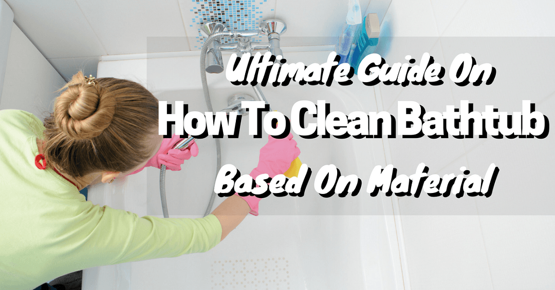 Awesome And Easy Guide On How To Clean Bathtub Based On Material