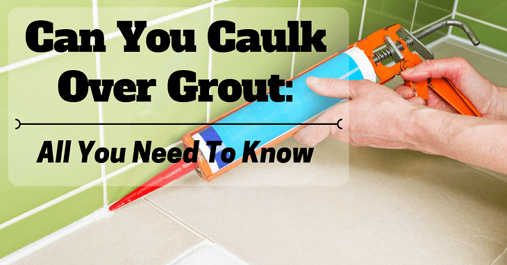 Can You Caulk Over Grout: Here Is All You Need To Know