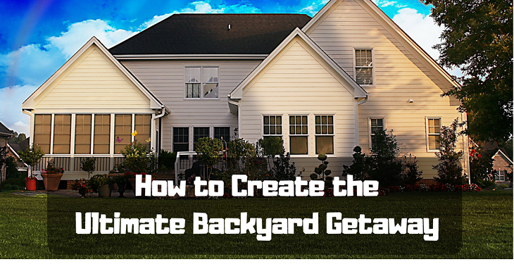 how to create the ultimate backyard getaway
